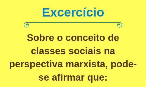 Sobre o conceito de classes sociais na perspectiva marxista, pode-se afirmar que: