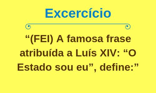 """(FEI) A famosa frase atribuída a Luís XIV: """"O Estado sou eu"""", define:"""