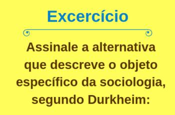 Exercício - assinale a alternativa que descreve o objeto específico da sociologia segundo Durkheim