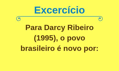 Exercício - Para Darcy Ribeiro (1995), o povo brasileiro é novo por: