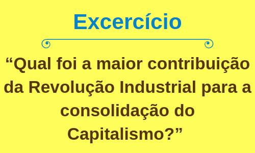Qual foi a maior contribuição da Revolução Industrial para a consolidação do Capitalismo?