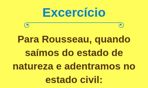 Para Rousseau, quando saímos do estado de natureza e adentramos no estado civil: